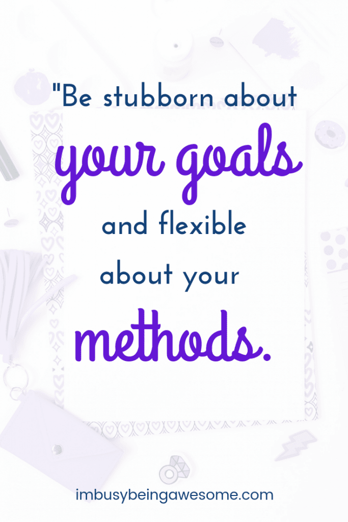Be stubbord about your goals an flexible about your methods.