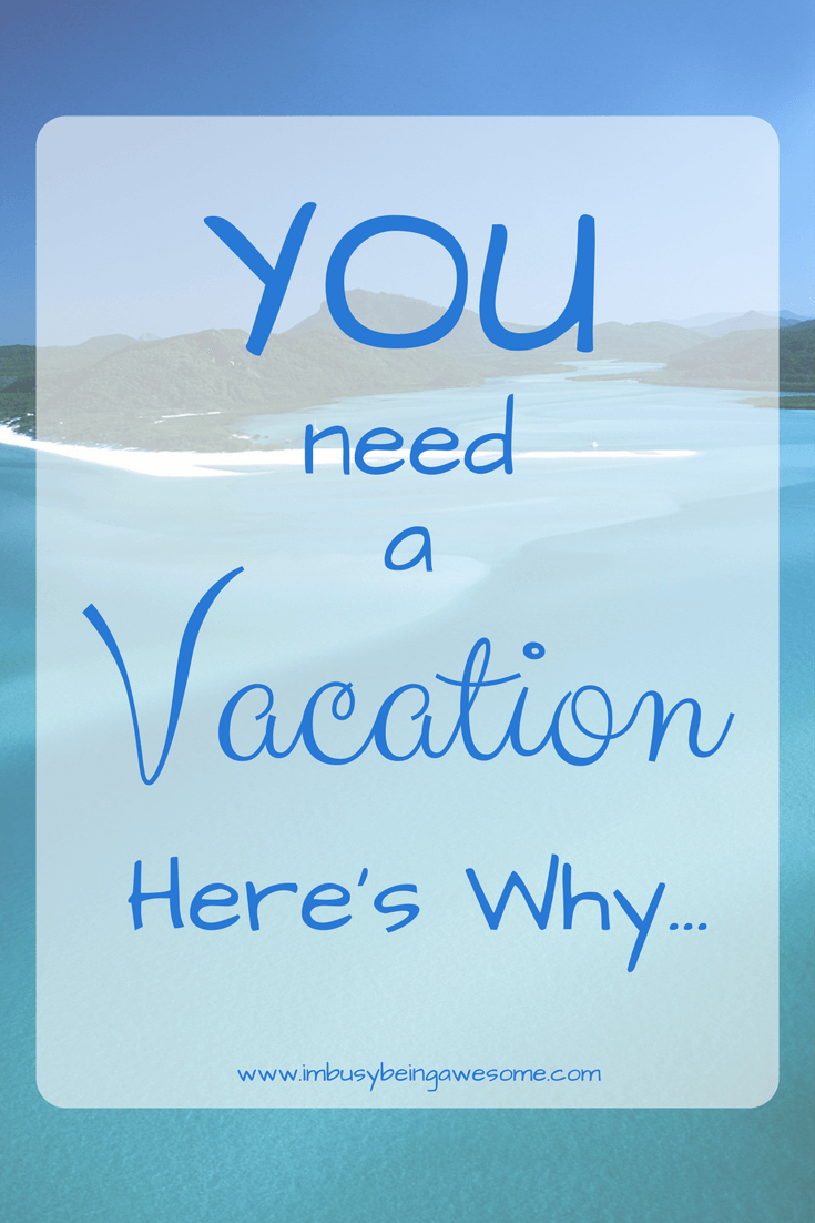 You need a vacation...here's why|| I'm Busy Being Awesome
