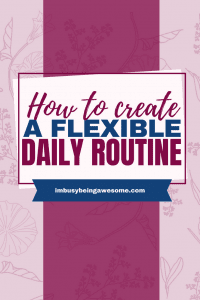 How to Create a Flexible Daily Routine. Boost productivity, improve your time management skills, a make time for self-care. #dailyroutine #timemanagement #productivity #selfcare #personaldevelopment